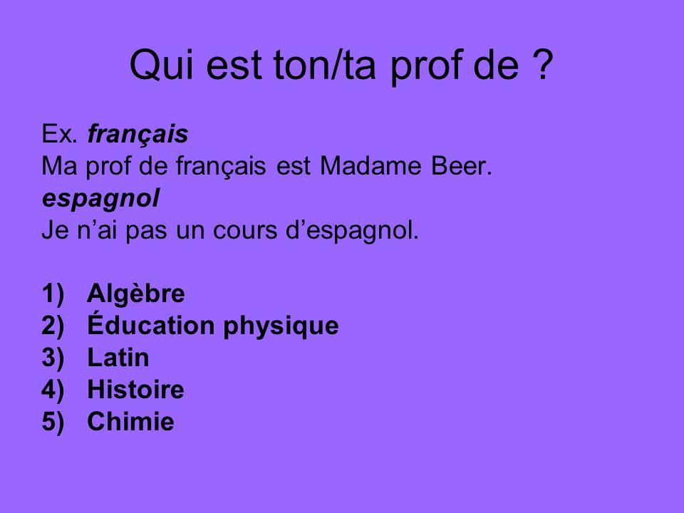 Qui est ton/ta prof de . Ex. français Ma prof de français est Madame Beer.