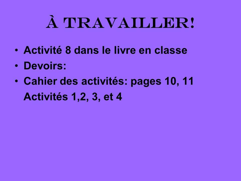 À travailler! Activité 8 dans le livre en classe Devoirs: Cahier des activités: pages 10, 11 Activités 1,2, 3, et 4