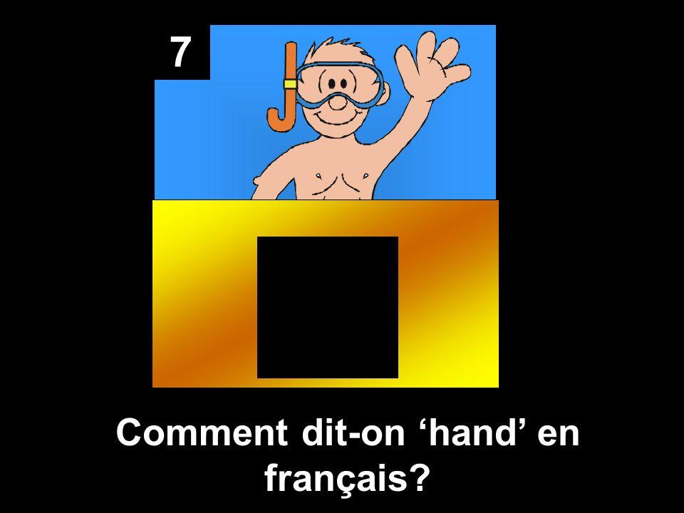 7 Comment dit-on hand en français?