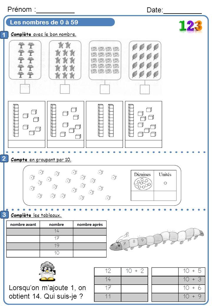 Les nombres de 0 à 59 Complète avec le bon nombre. Prénom :__________ Date:__________ 1 2 Compte en groupant par 10. 3 Complète les tableaux. Lorsquon