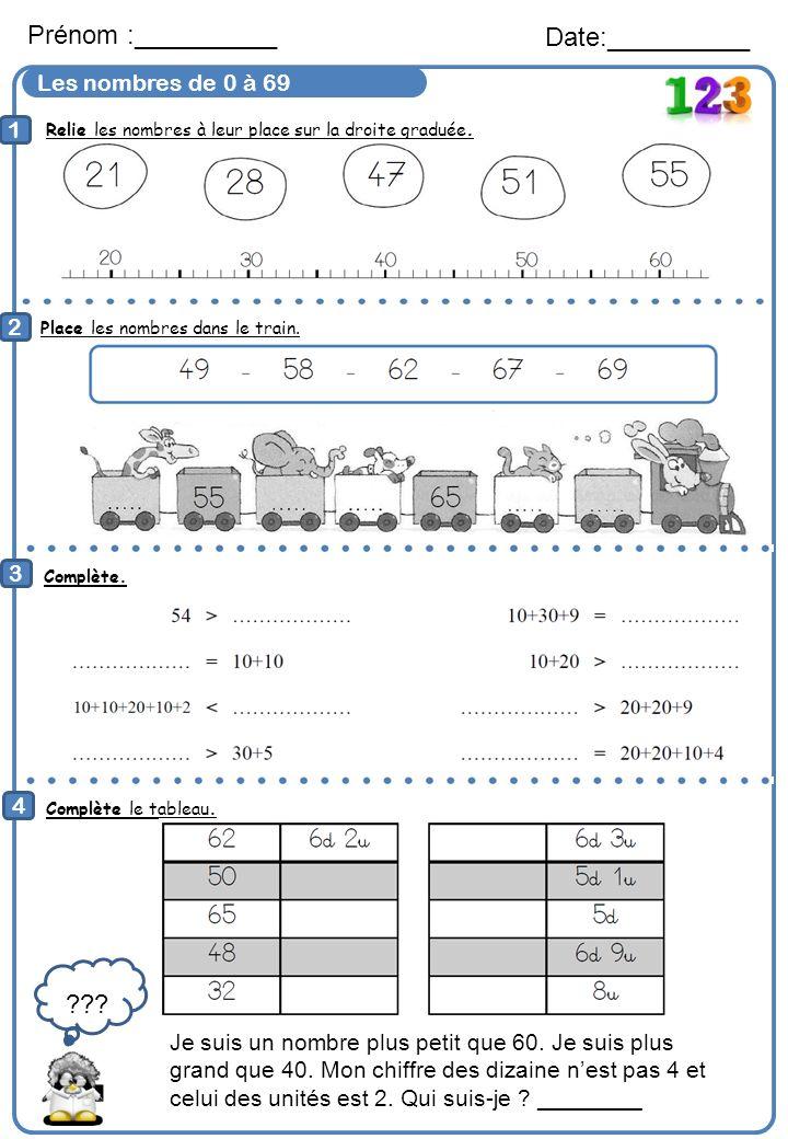 Les nombres de 0 à 69 Prénom :__________ Date:__________ 1 2 Place les nombres dans le train. 3 4 Complète le tableau. Complète. Je suis un nombre plu