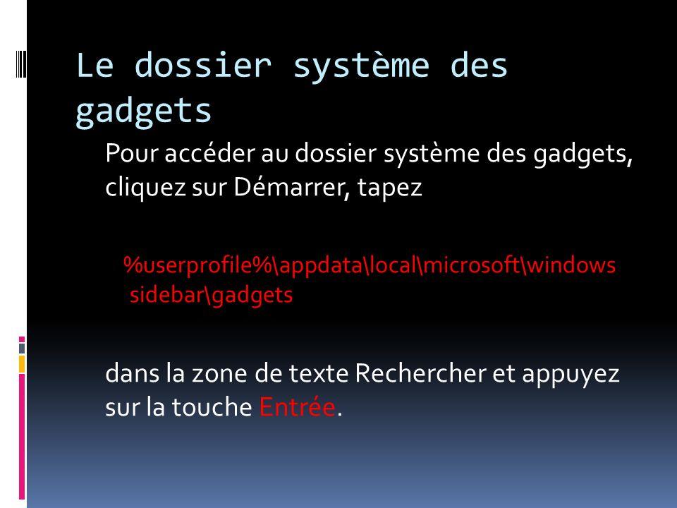 Le dossier système des gadgets Pour accéder au dossier système des gadgets, cliquez sur Démarrer, tapez %userprofile%\appdata\local\microsoft\windows sidebar\gadgets dans la zone de texte Rechercher et appuyez sur la touche Entrée.