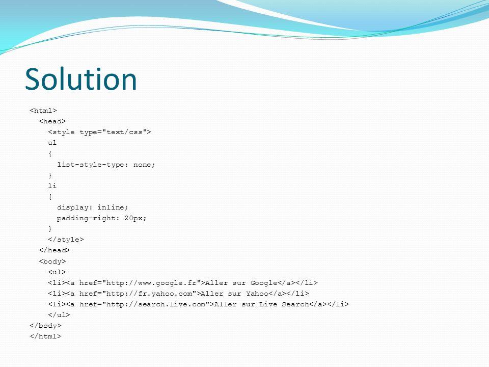 Solution ul { list-style-type: none; } li { display: inline; padding-right: 20px; } Aller sur Google Aller sur Yahoo Aller sur Live Search