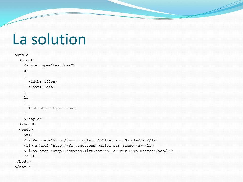 La solution ul { width: 150px; float: left; } li { list-style-type: none; } Aller sur Google Aller sur Yahoo Aller sur Live Search