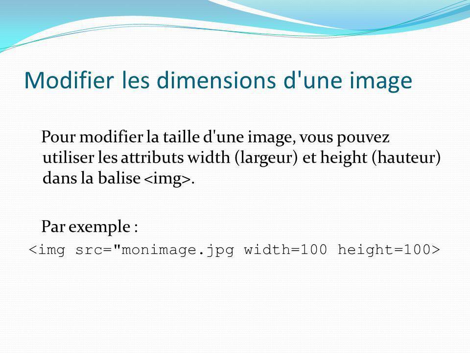 Modifier les dimensions d'une image Pour modifier la taille d'une image, vous pouvez utiliser les attributs width (largeur) et height (hauteur) dans l