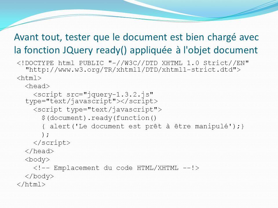 Avant tout, tester que le document est bien chargé avec la fonction JQuery ready() appliquée à l objet document $(document).ready(function() { alert( Le document est prêt à être manipulé );} );