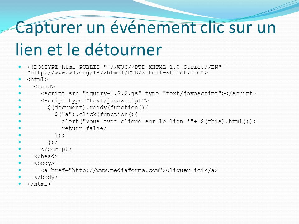 Capturer un événement clic sur un lien et le détourner $(document).ready(function(){ $( a ).click(function(){ alert( Vous avez cliqué sur le lien + $(this).html()); return false; }); Cliquer ici