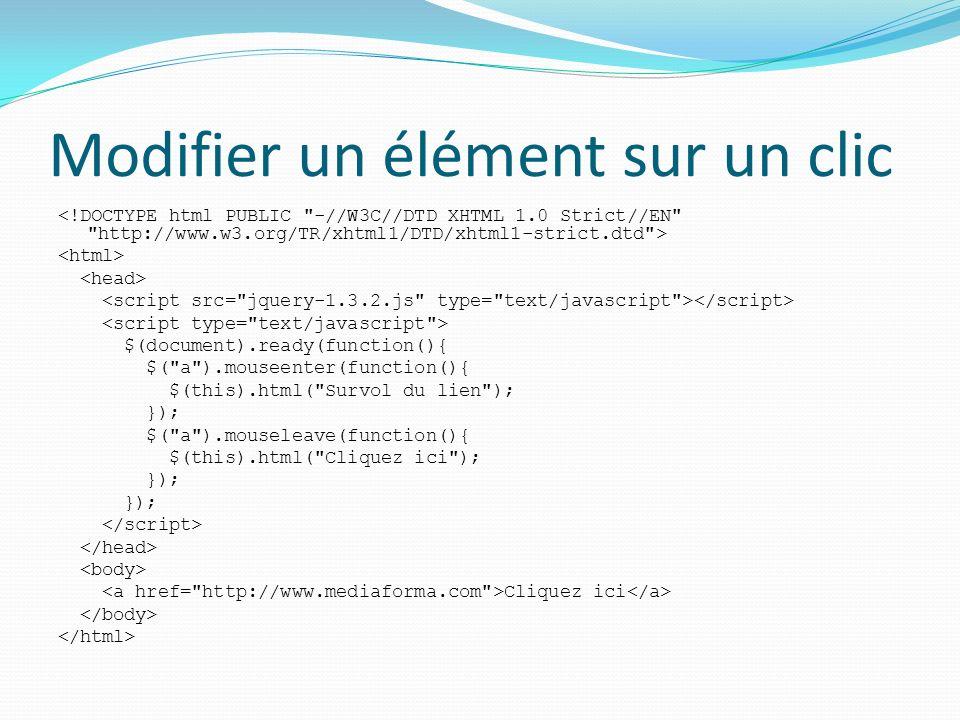 Modifier un élément sur un clic $(document).ready(function(){ $( a ).mouseenter(function(){ $(this).html( Survol du lien ); }); $( a ).mouseleave(function(){ $(this).html( Cliquez ici ); }); Cliquez ici