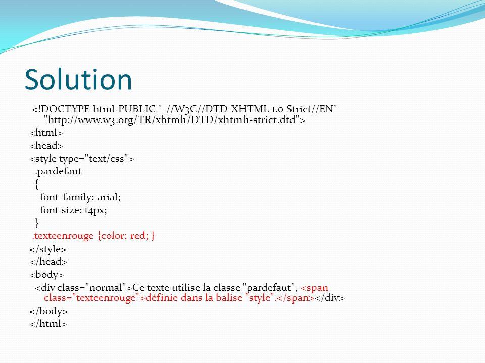 Solution.pardefaut { font-family: arial; font size: 14px; }.texteenrouge {color: red; } Ce texte utilise la classe pardefaut , définie dans la balise style .