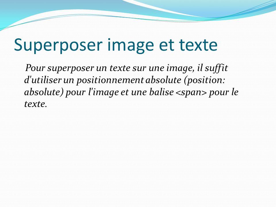 Superposer image et texte Pour superposer un texte sur une image, il suffit d utiliser un positionnement absolute (position: absolute) pour l image et une balise pour le texte.