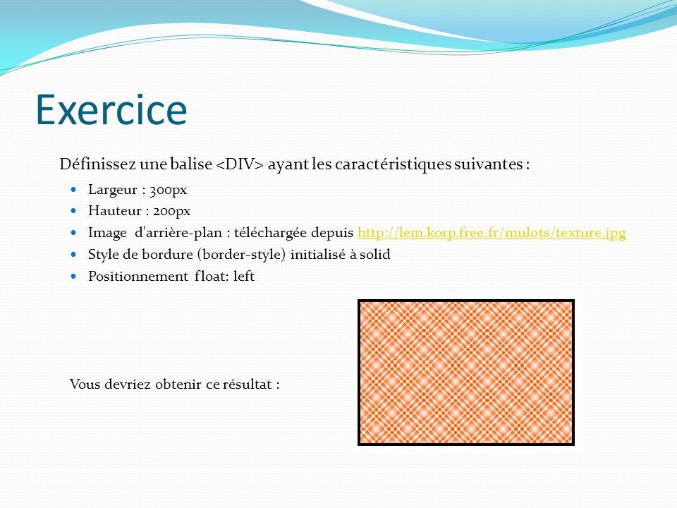 Exercice Définissez une balise ayant les caractéristiques suivantes : Largeur : 300px Hauteur : 200px Image d'arrière-plan : téléchargée depuis http:/