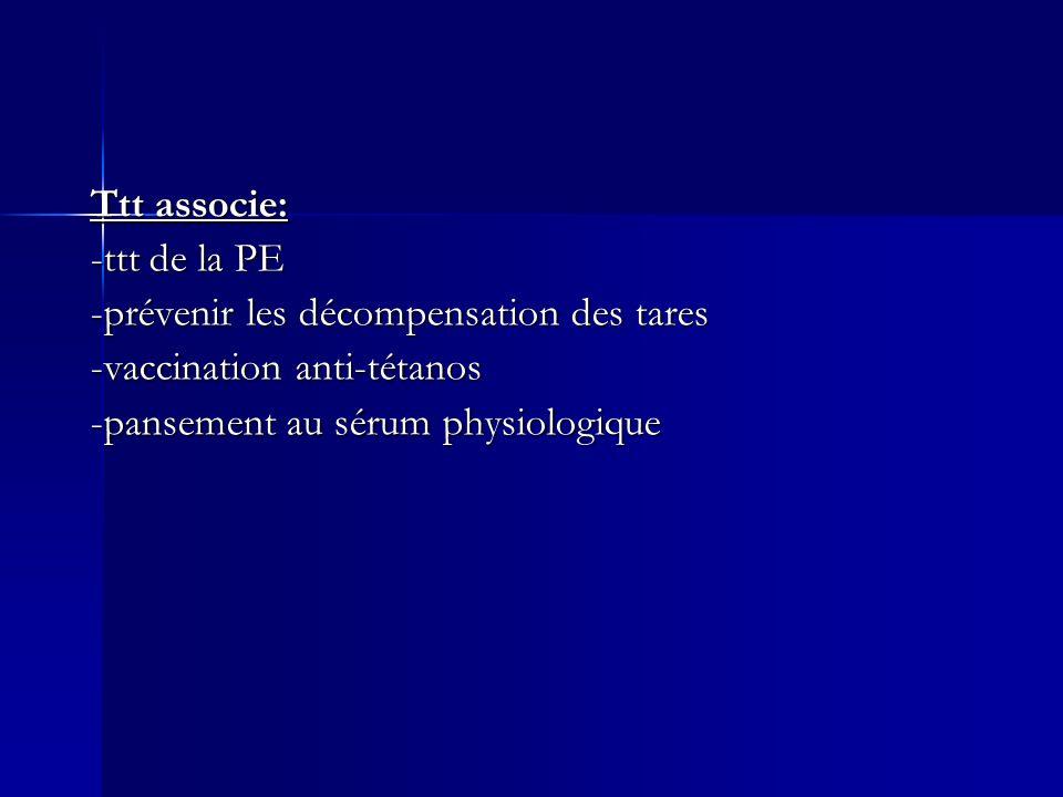 Ttt associe: -ttt de la PE -prévenir les décompensation des tares -vaccination anti-tétanos -pansement au sérum physiologique