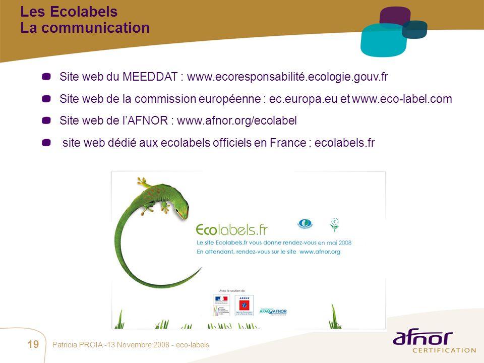 1 / Pour personnaliser les références : Affichage / En-tête et pied de page Personnaliser la zone Pied de page, Faire appliquer partout Patricia PROIA -13 Novembre 2008 - eco-labels 19 Site web du MEEDDAT : www.ecoresponsabilité.ecologie.gouv.fr Site web de la commission européenne : ec.europa.eu et www.eco-label.com Site web de lAFNOR : www.afnor.org/ecolabel site web dédié aux ecolabels officiels en France : ecolabels.fr Les Ecolabels La communication