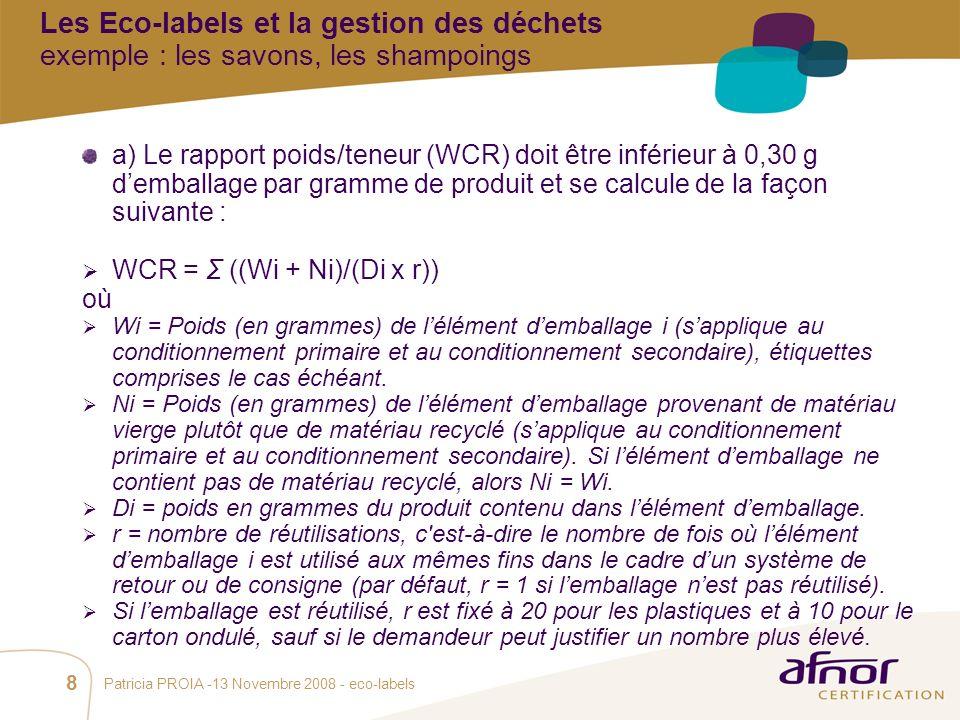 1 / Pour personnaliser les références : Affichage / En-tête et pied de page Personnaliser la zone Pied de page, Faire appliquer partout Patricia PROIA -13 Novembre 2008 - eco-labels 8 a) Le rapport poids/teneur (WCR) doit être inférieur à 0,30 g demballage par gramme de produit et se calcule de la façon suivante : WCR = Σ ((Wi + Ni)/(Di x r)) où Wi = Poids (en grammes) de lélément demballage i (sapplique au conditionnement primaire et au conditionnement secondaire), étiquettes comprises le cas échéant.
