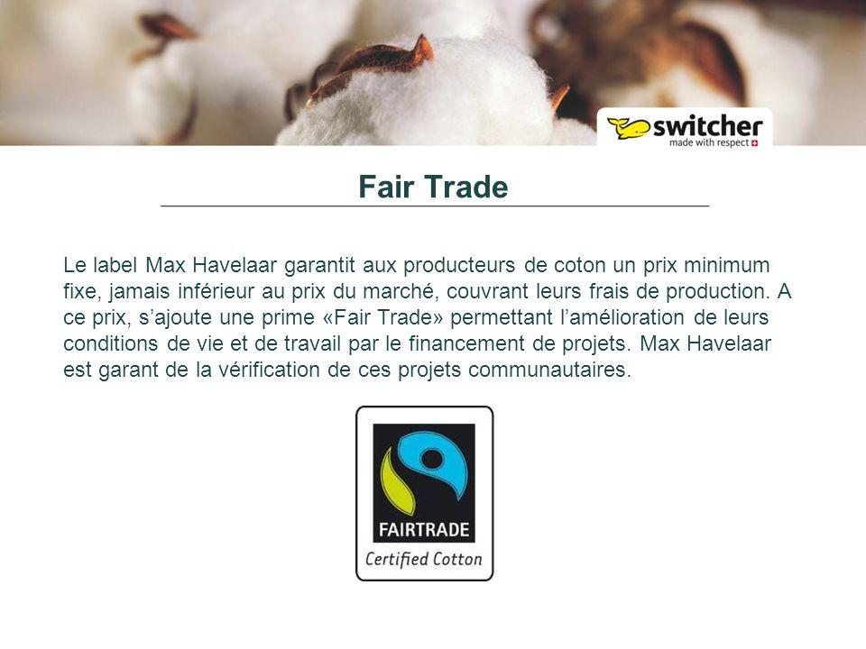 Fair Trade Le label Max Havelaar garantit aux producteurs de coton un prix minimum fixe, jamais inférieur au prix du marché, couvrant leurs frais de production.