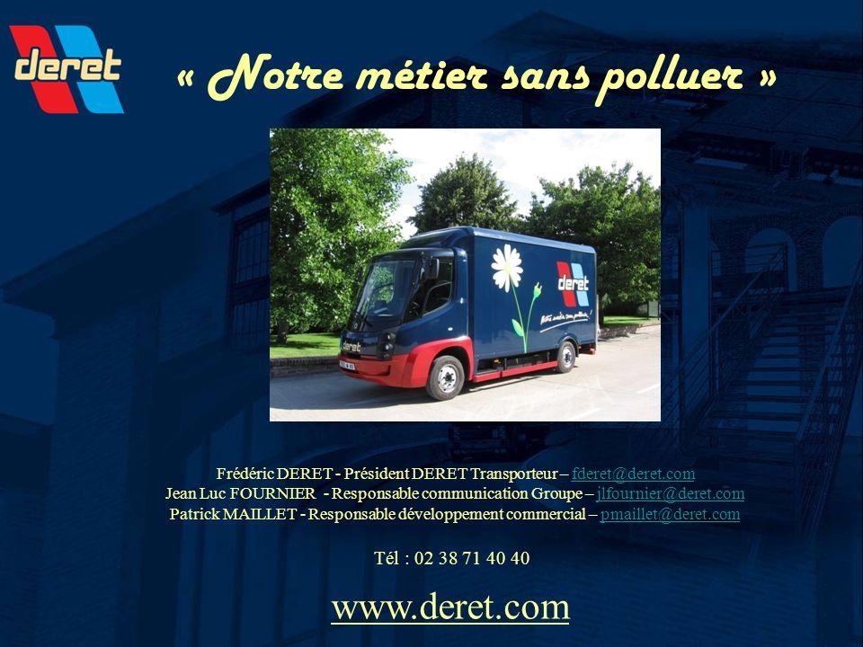 « Notre métier sans polluer » www.deret.com Frédéric DERET - Président DERET Transporteur – fderet@deret.comfderet@deret.com Jean Luc FOURNIER - Respo