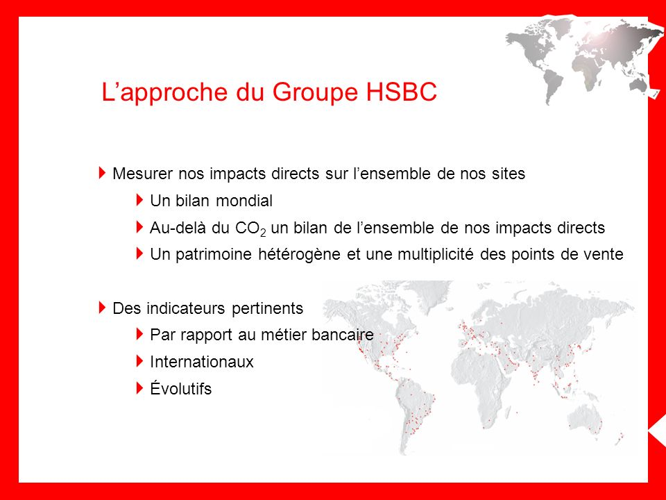 Lapproche du Groupe HSBC Mesurer nos impacts directs sur lensemble de nos sites Un bilan mondial Au-delà du CO 2 un bilan de lensemble de nos impacts