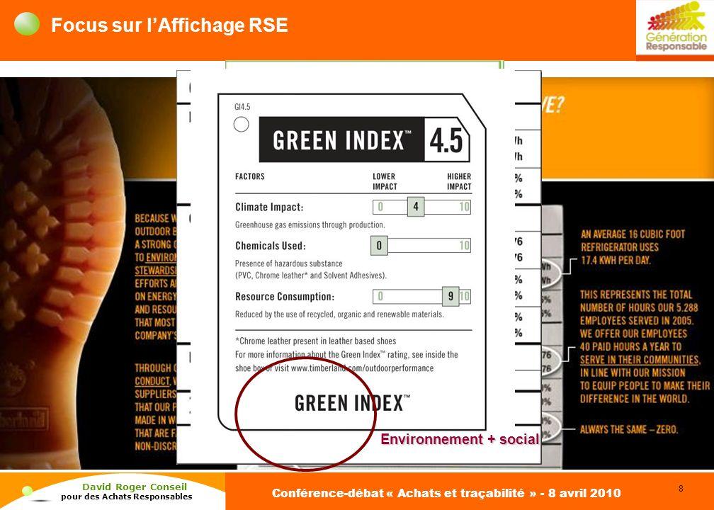 8 David Roger Conseil pour des Achats Responsables Conférence-débat « Achats et traçabilité » - 8 avril 2010 Focus sur lAffichage RSE Affichage RSE, exemples CO 2 Environnement Environnement + social