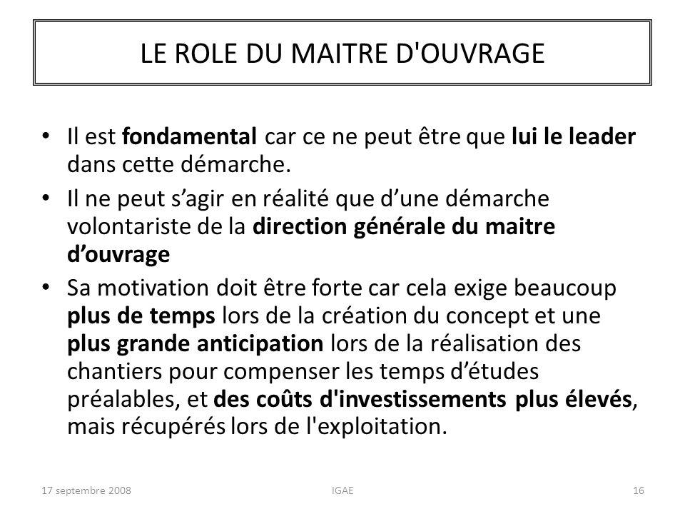 17 septembre 2008IGAE16 LE ROLE DU MAITRE D'OUVRAGE Il est fondamental car ce ne peut être que lui le leader dans cette démarche. Il ne peut sagir en