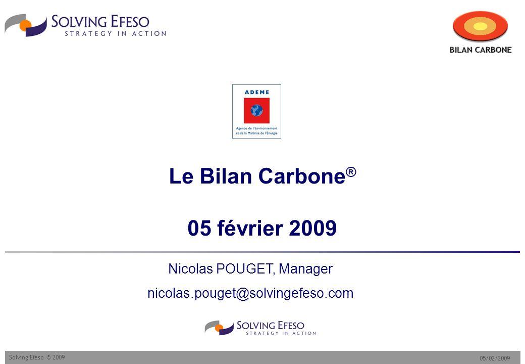 05/02/2009 Solving Efeso © 2009 Le Bilan Carbone ® 05 février 2009 Nicolas POUGET, Manager nicolas.pouget@solvingefeso.com