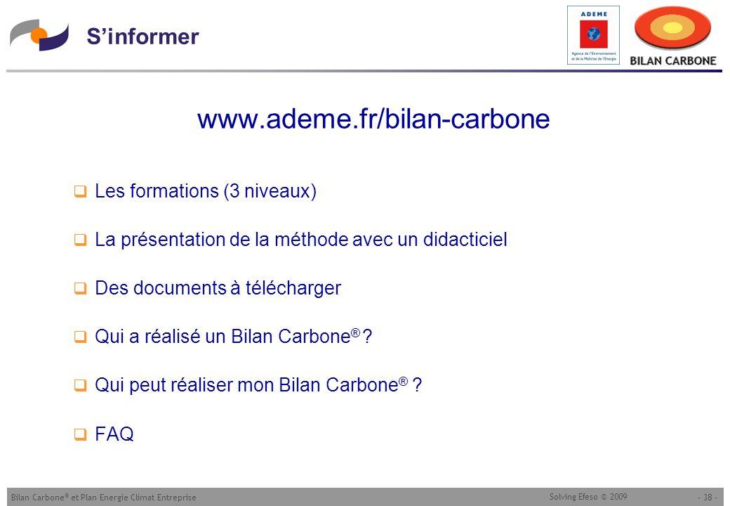 - 38 -Bilan Carbone ® et Plan Energie Climat Entreprise Solving Efeso © 2009 Sinformer www.ademe.fr/bilan-carbone Les formations (3 niveaux) La présen