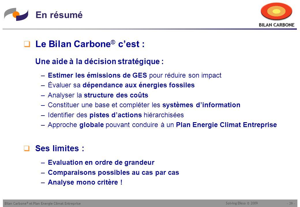 - 39 -Bilan Carbone ® et Plan Energie Climat Entreprise Solving Efeso © 2009 En résumé Le Bilan Carbone ® cest : Une aide à la décision stratégique :