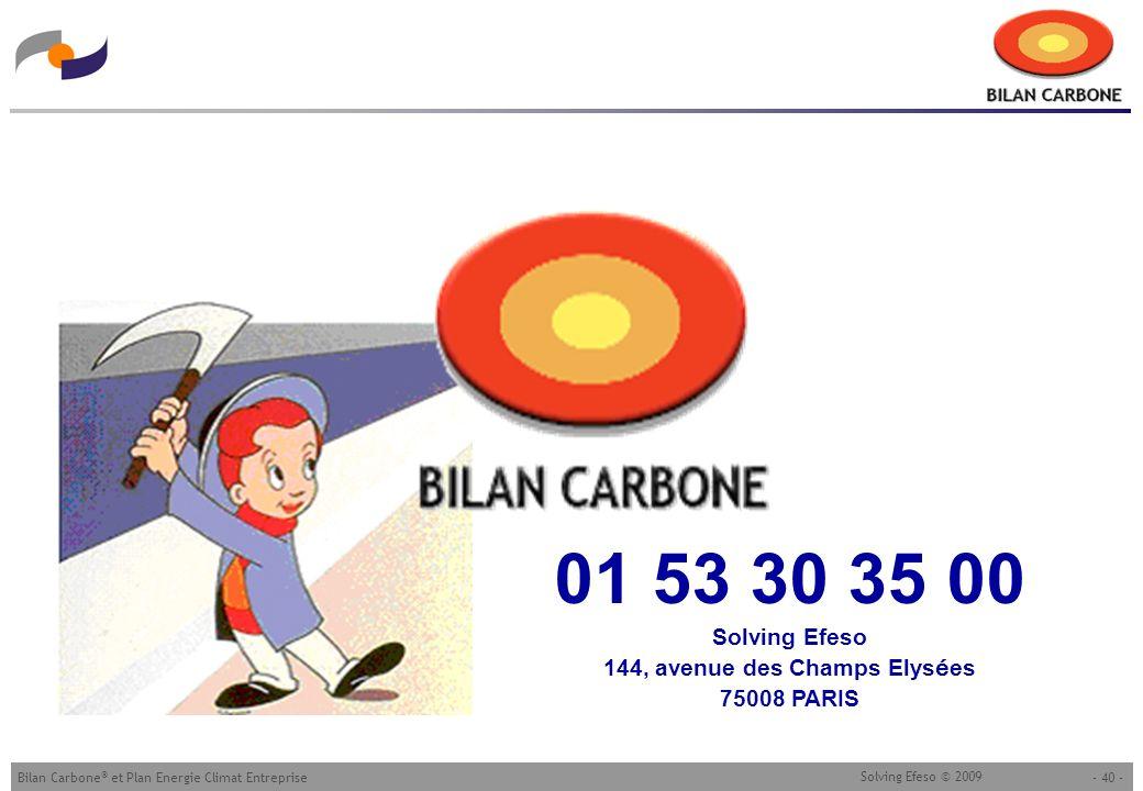 - 40 -Bilan Carbone ® et Plan Energie Climat Entreprise Solving Efeso © 2009 01 53 30 35 00 Solving Efeso 144, avenue des Champs Elys é es 75008 PARIS