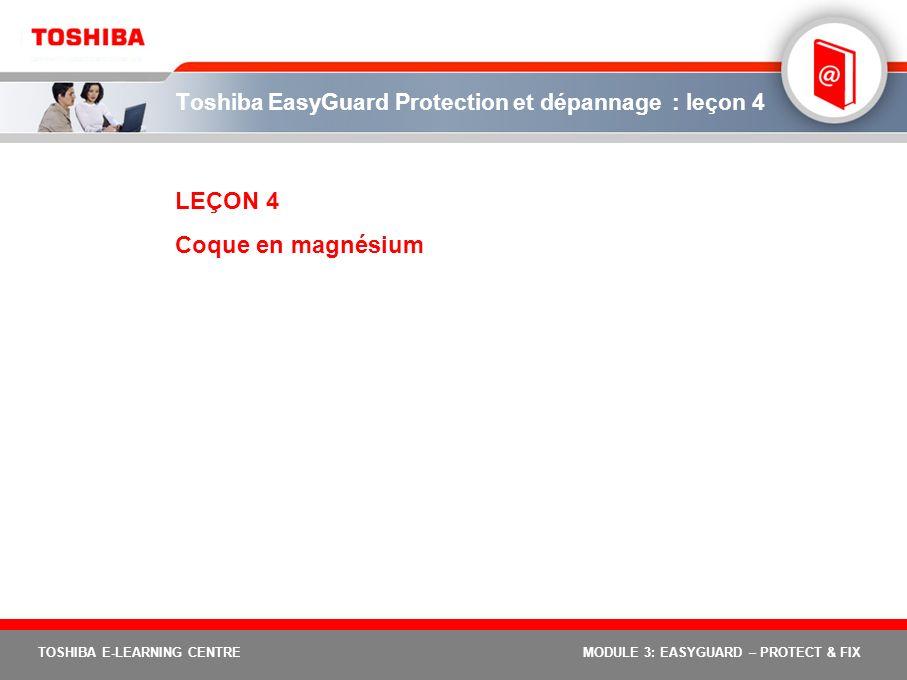 TOSHIBA E-LEARNING CENTREMODULE 3: EASYGUARD – PROTECT & FIX Toshiba EasyGuard Protection et dépannage : leçon 4 LEÇON 4 Coque en magnésium