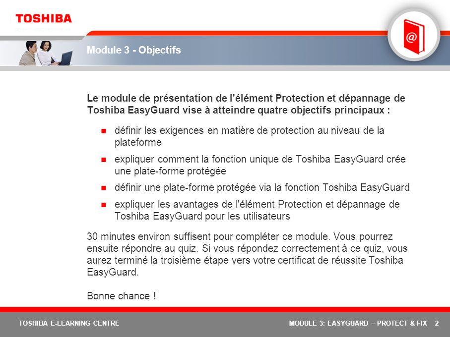 2 TOSHIBA E-LEARNING CENTREMODULE 3: EASYGUARD – PROTECT & FIX Module 3 - Objectifs Le module de présentation de l'élément Protection et dépannage de