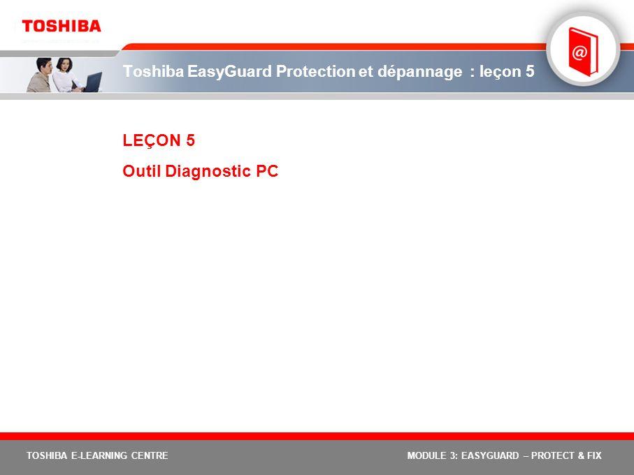 TOSHIBA E-LEARNING CENTREMODULE 3: EASYGUARD – PROTECT & FIX Toshiba EasyGuard Protection et dépannage : leçon 5 LEÇON 5 Outil Diagnostic PC