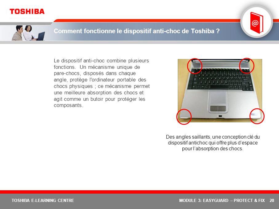 28 TOSHIBA E-LEARNING CENTREMODULE 3: EASYGUARD – PROTECT & FIX Comment fonctionne le dispositif anti-choc de Toshiba ? Le dispositif anti-choc combin