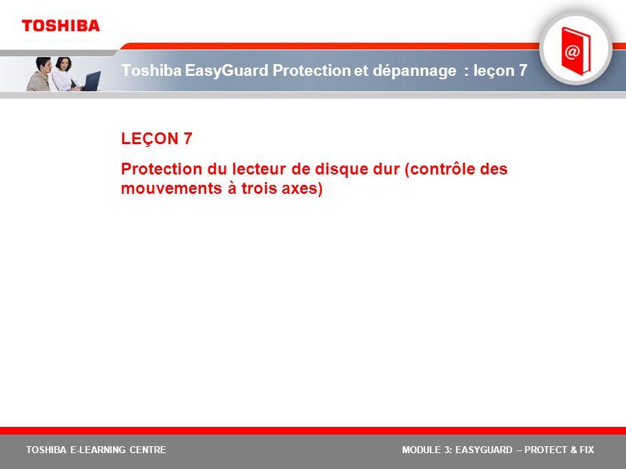 TOSHIBA E-LEARNING CENTREMODULE 3: EASYGUARD – PROTECT & FIX Toshiba EasyGuard Protection et dépannage : leçon 7 LEÇON 7 Protection du lecteur de disq