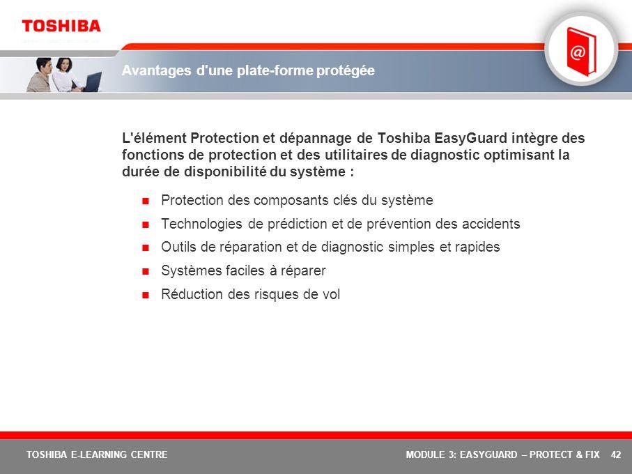 42 TOSHIBA E-LEARNING CENTREMODULE 3: EASYGUARD – PROTECT & FIX Avantages d'une plate-forme protégée L'élément Protection et dépannage de Toshiba Easy