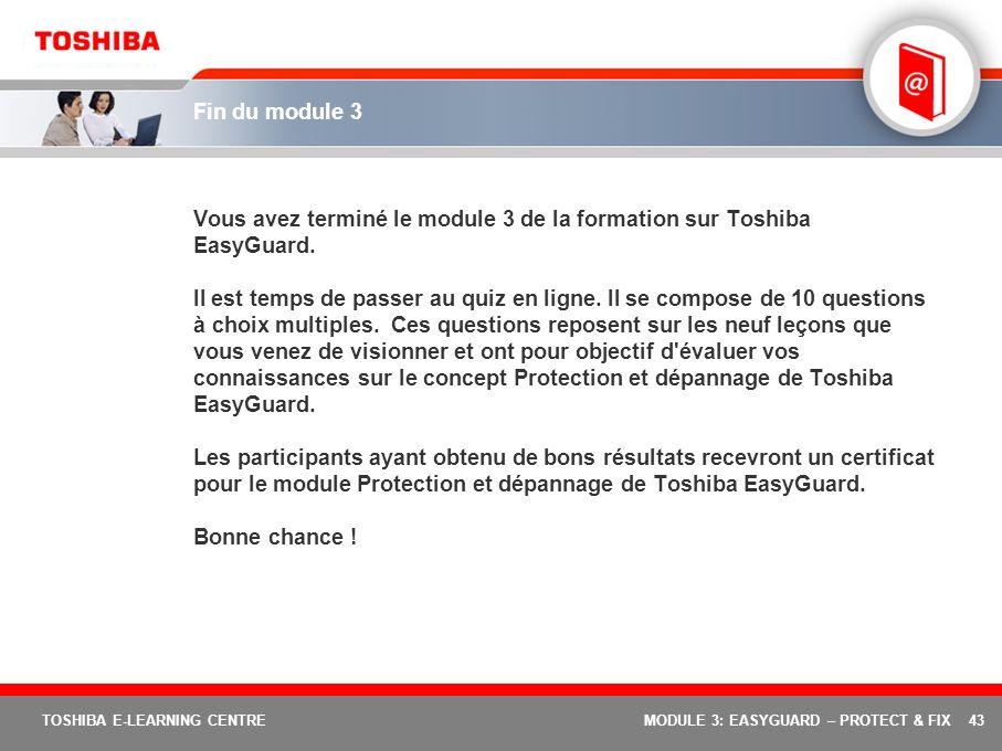 43 TOSHIBA E-LEARNING CENTREMODULE 3: EASYGUARD – PROTECT & FIX Fin du module 3 Vous avez terminé le module 3 de la formation sur Toshiba EasyGuard. I