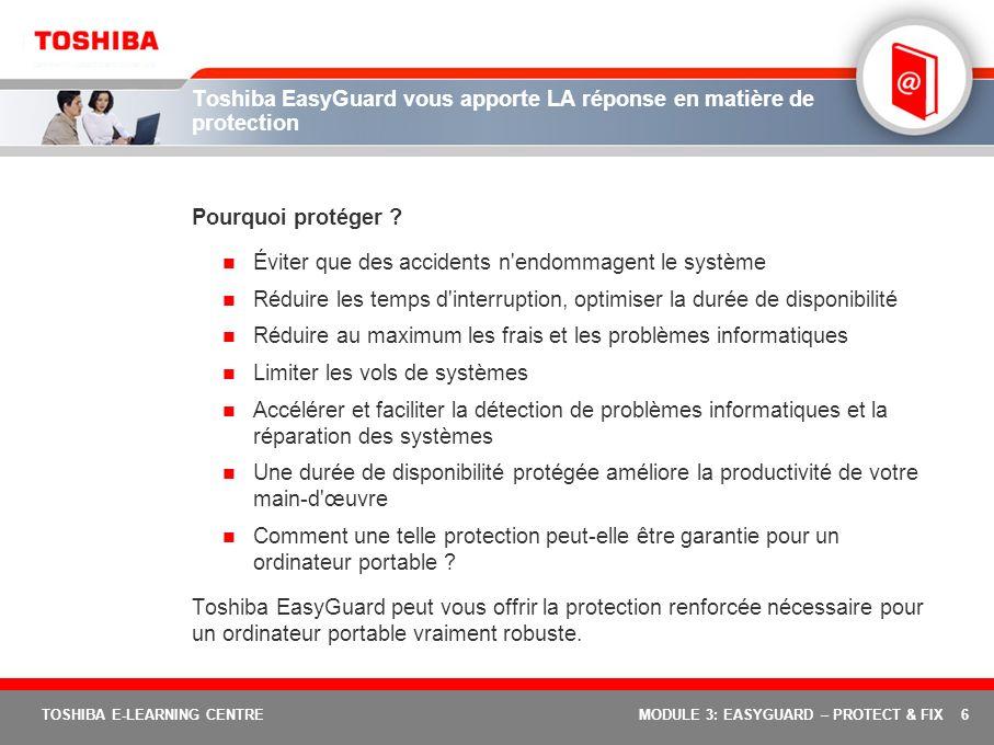 6 TOSHIBA E-LEARNING CENTREMODULE 3: EASYGUARD – PROTECT & FIX Toshiba EasyGuard vous apporte LA réponse en matière de protection Pourquoi protéger ?