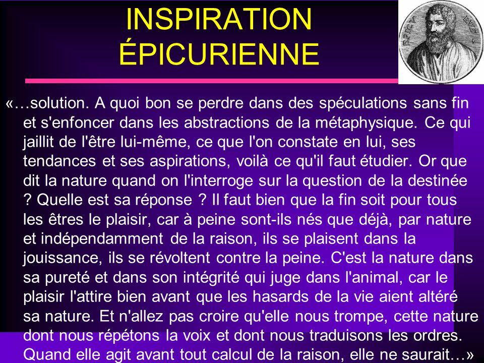 INSPIRATION ÉPICURIENNE «…solution. A quoi bon se perdre dans des spéculations sans fin et s'enfoncer dans les abstractions de la métaphysique. Ce qui