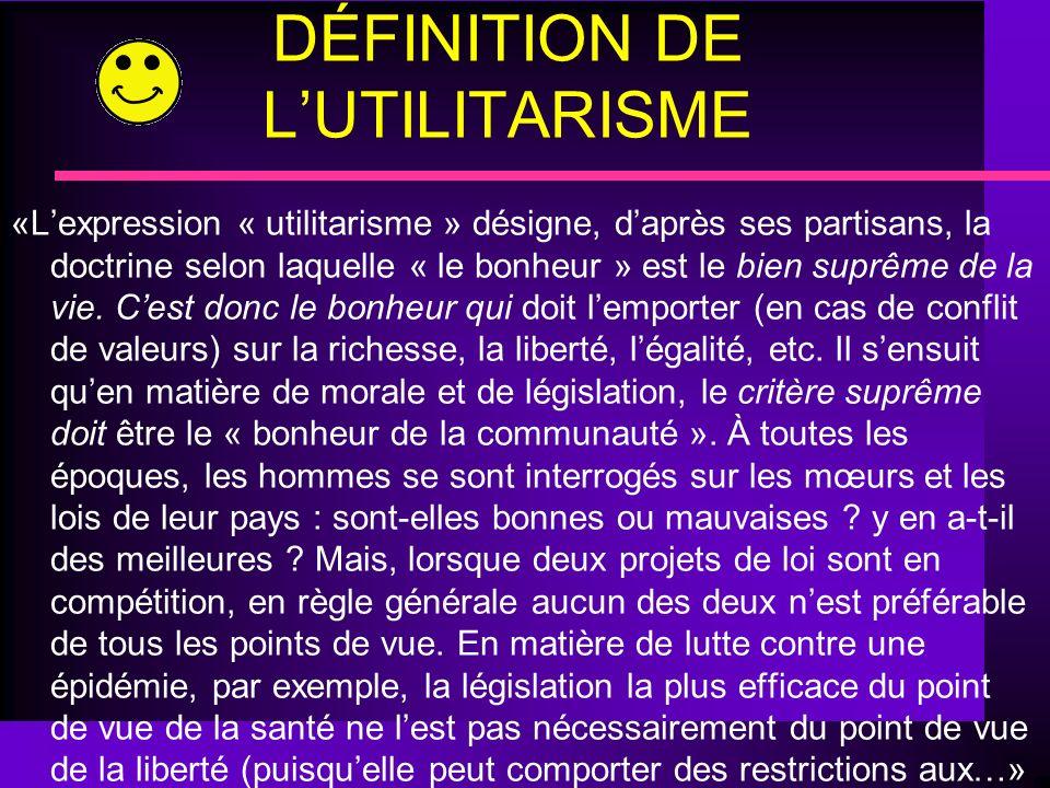 DÉFINITION DE LUTILITARISME «Lexpression « utilitarisme » désigne, daprès ses partisans, la doctrine selon laquelle « le bonheur » est le bien suprême