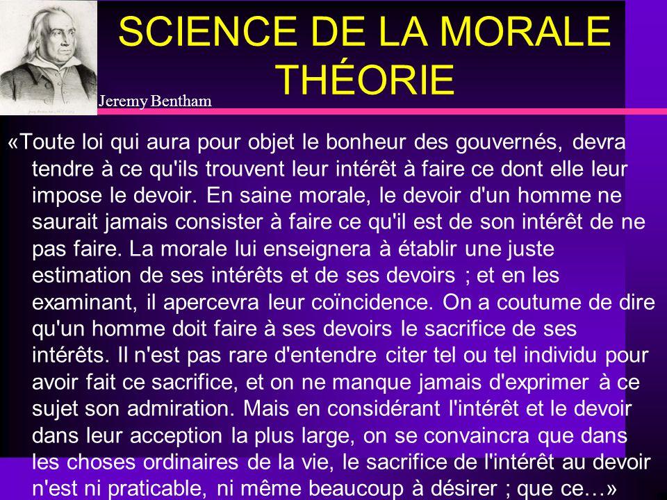 SCIENCE DE LA MORALE THÉORIE «Toute loi qui aura pour objet le bonheur des gouvernés, devra tendre à ce qu'ils trouvent leur intérêt à faire ce dont e