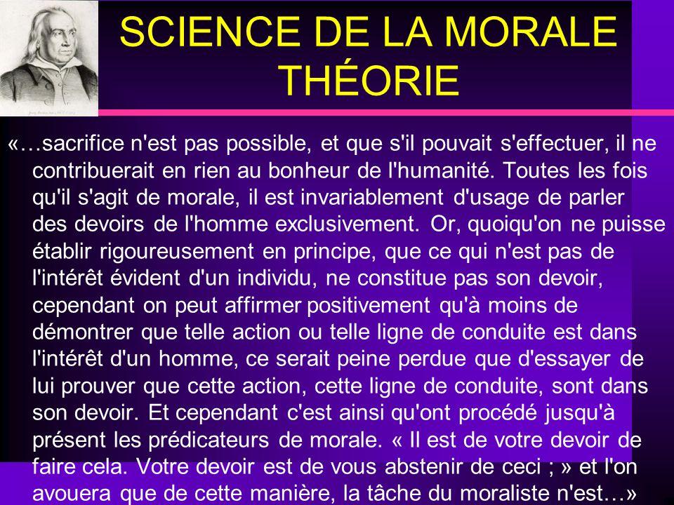 SCIENCE DE LA MORALE THÉORIE «…sacrifice n'est pas possible, et que s'il pouvait s'effectuer, il ne contribuerait en rien au bonheur de l'humanité. To