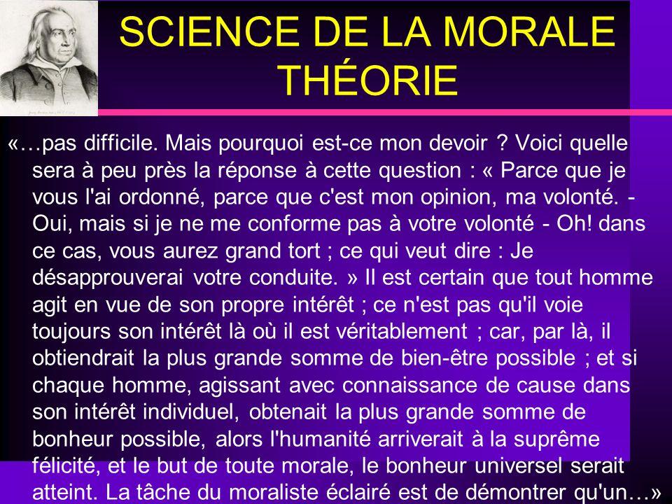 SCIENCE DE LA MORALE THÉORIE «…pas difficile. Mais pourquoi est-ce mon devoir ? Voici quelle sera à peu près la réponse à cette question : « Parce que