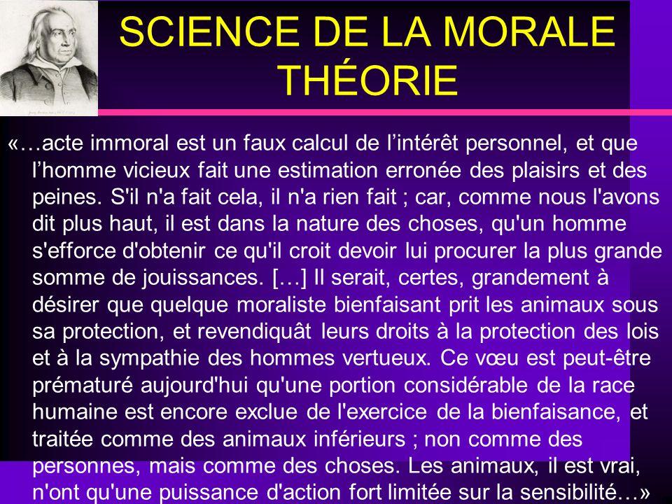 SCIENCE DE LA MORALE THÉORIE «…acte immoral est un faux calcul de lintérêt personnel, et que lhomme vicieux fait une estimation erronée des plaisirs e