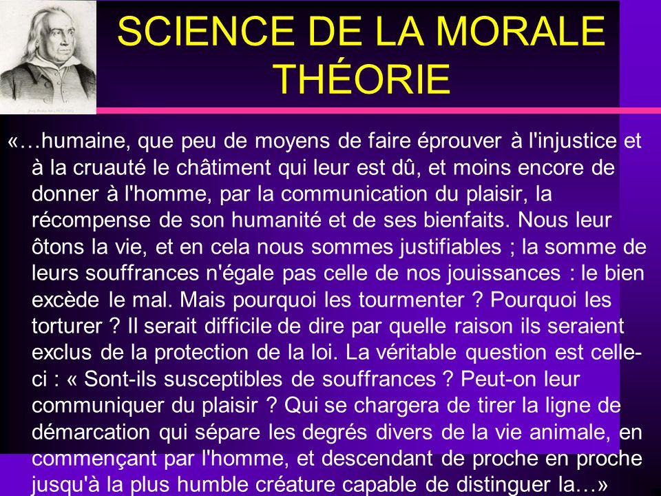 SCIENCE DE LA MORALE THÉORIE «…humaine, que peu de moyens de faire éprouver à l'injustice et à la cruauté le châtiment qui leur est dû, et moins encor