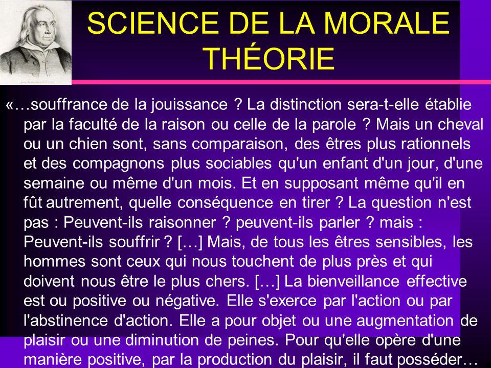 SCIENCE DE LA MORALE THÉORIE «…souffrance de la jouissance ? La distinction sera-t-elle établie par la faculté de la raison ou celle de la parole ? Ma