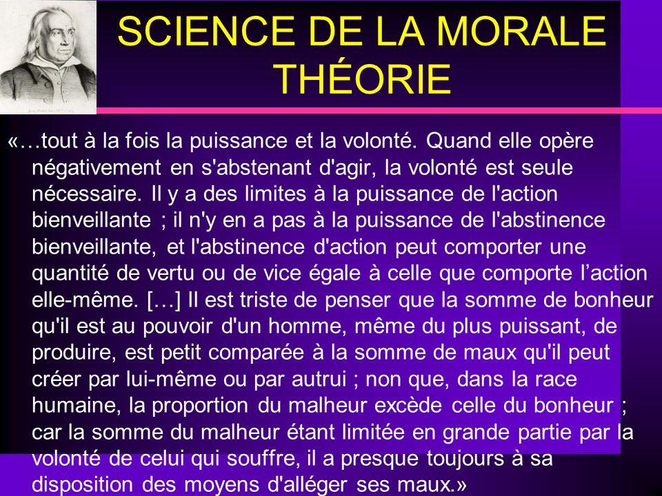 SCIENCE DE LA MORALE THÉORIE «…tout à la fois la puissance et la volonté. Quand elle opère négativement en s'abstenant d'agir, la volonté est seule né