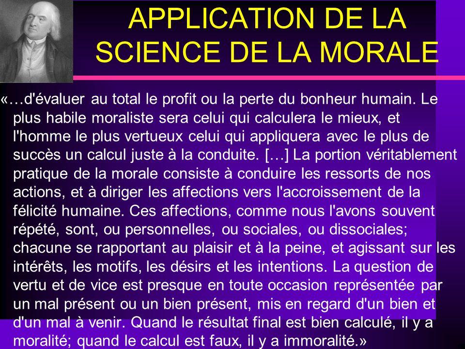 APPLICATION DE LA SCIENCE DE LA MORALE.«…d'évaluer au total le profit ou la perte du bonheur humain. Le plus habile moraliste sera celui qui calculera