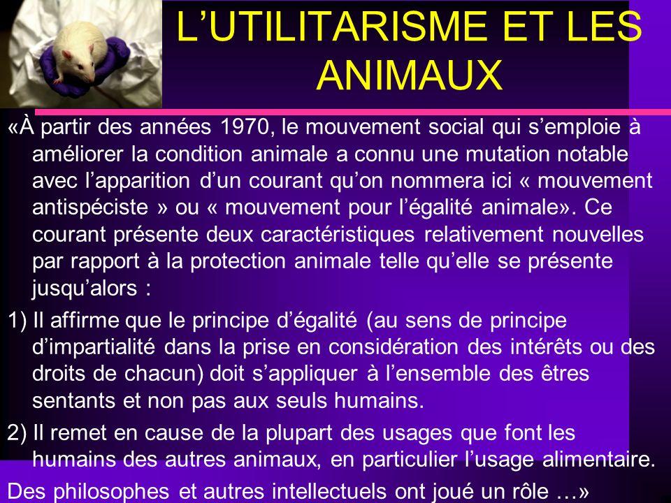 LUTILITARISME ET LES ANIMAUX «À partir des années 1970, le mouvement social qui semploie à améliorer la condition animale a connu une mutation notable