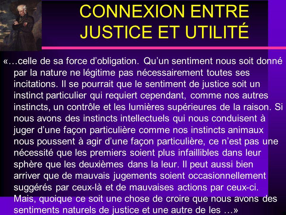 CONNEXION ENTRE JUSTICE ET UTILITÉ «…celle de sa force dobligation. Quun sentiment nous soit donné par la nature ne légitime pas nécessairement toutes