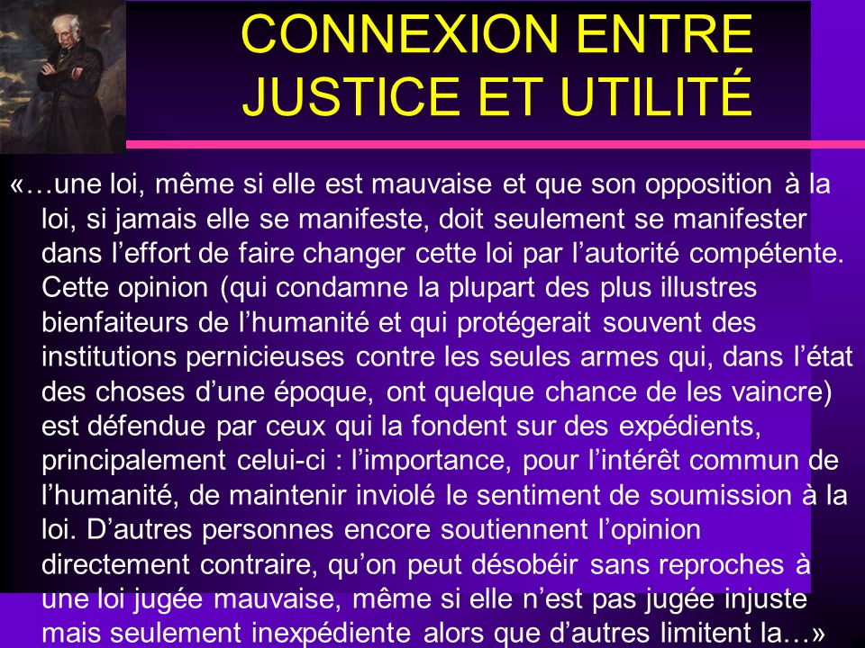 CONNEXION ENTRE JUSTICE ET UTILITÉ «…une loi, même si elle est mauvaise et que son opposition à la loi, si jamais elle se manifeste, doit seulement se