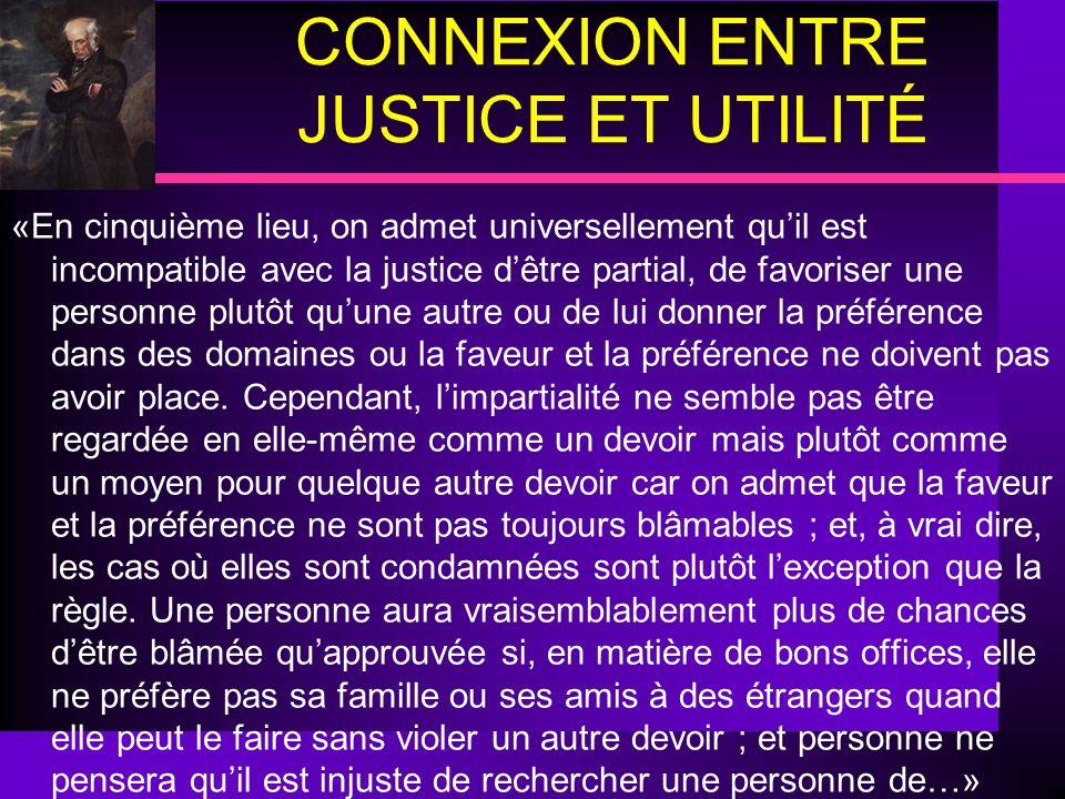 CONNEXION ENTRE JUSTICE ET UTILITÉ «En cinquième lieu, on admet universellement quil est incompatible avec la justice dêtre partial, de favoriser une