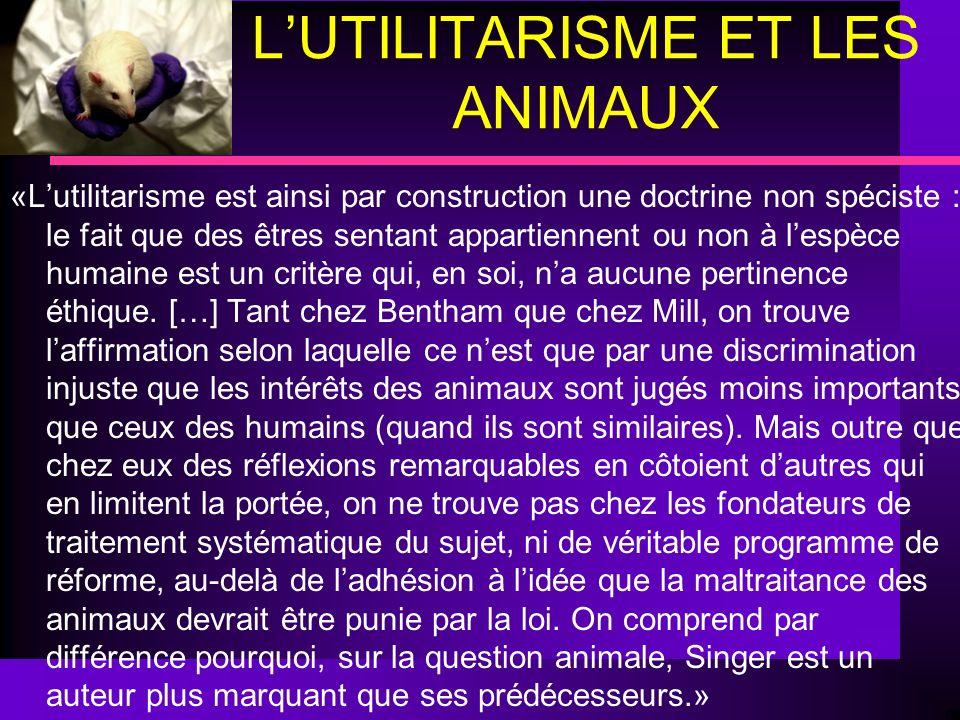 LUTILITARISME ET LES ANIMAUX «Lutilitarisme est ainsi par construction une doctrine non spéciste : le fait que des êtres sentant appartiennent ou non